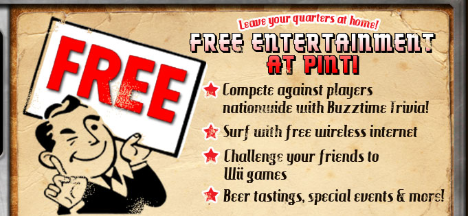 Free Entertainment at Pint!  Compete against players nationwide with Buzztime Trivia.  Surf with free wireless internet access.  Challenge your friends to Wii games.  Enjoy beer tastings, special events and more!