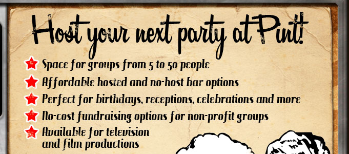 Host your next event at Pint!  We have space for groups from 5 to 50 people, affordable hosted and no-host bar options, and no-cost fundraising for non-profit groups!  Whether you're planning a birthday party, reception, retirement celebration or fundraiser, Pint is a perfect place for your event!